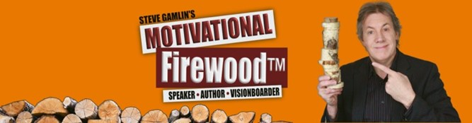 See it, Be it, Do it – Motivational Firewood with Steve Gamlin!